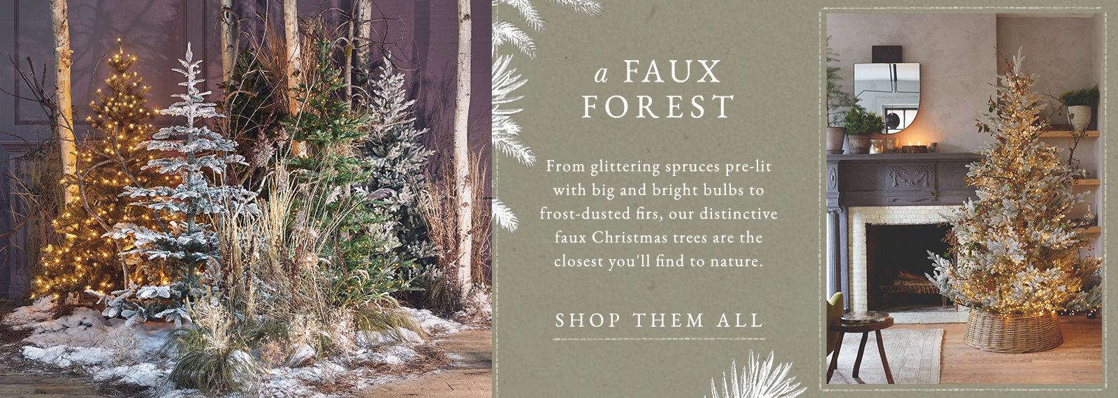 A Faux Forest | From glittering spruces pre-lit with big and bright bulbs to frost-dusted firs, our distinctive faux Christmas trees are the closest you'll find to nature.